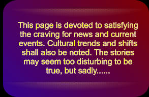 This page is devoted to satisfying the craving for news and current events. Cultural trends and shifts  shall also be noted. The stories may seem too disturbing to be true, but sadly......