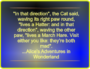 """In that direction"", the Cat said, waving its right paw round, ""lives a Hatter: and in that direction"", waving the other paw, ""lives a March Hare. Visit either you like: they're both mad"". ...Alice's Adventures in Wonderland"